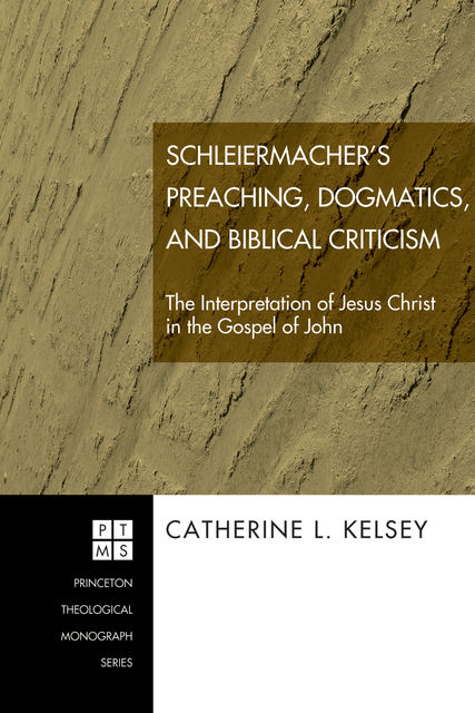 Schleiermacher's Preaching, Dogmatics, and Biblical Criticism, Catherine L. Kelsey