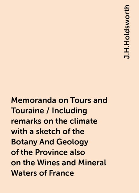 Memoranda on Tours and Touraine / Including remarks on the climate with a sketch of the Botany And Geology of the Province also on the Wines and Mineral Waters of France, J.H.Holdsworth