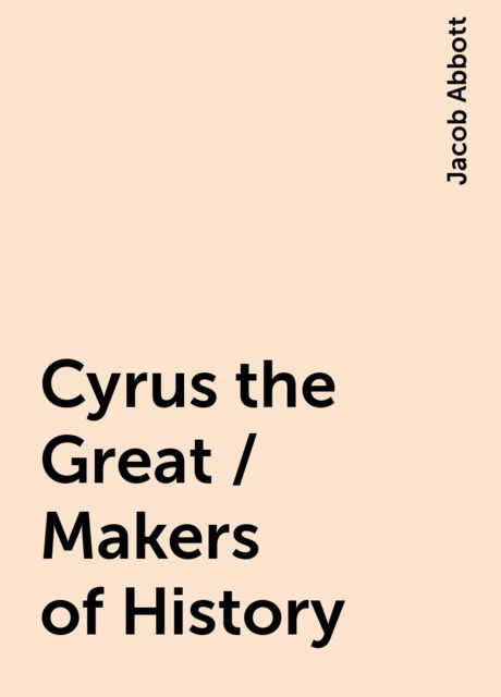 Cyrus the Great / Makers of History, Jacob Abbott