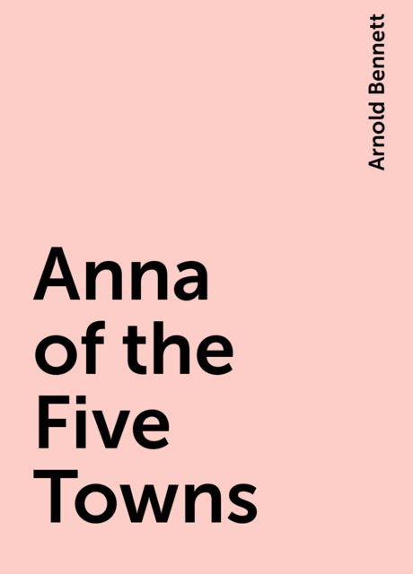 Anna of the Five Towns, Arnold Bennett