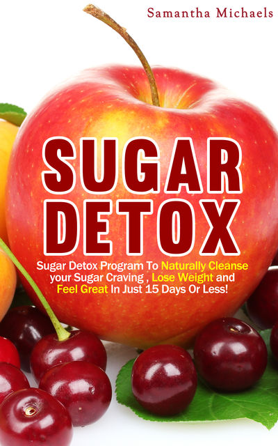Sugar Detox : Sugar Detox Program To Naturally Cleanse Your Sugar Craving, Lose Weight and Feel Great In Just 15 Days Or Less!, Samantha Michaels
