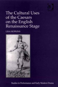 The Cultural Uses of the Caesars on the English Renaissance Stage, Lisa Hopkins