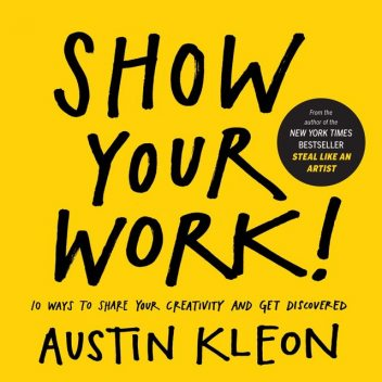 Show Your Work!: 10 Ways to Share Your Creativity and Get Discovered, Austin Kleon