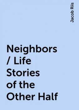 Neighbors / Life Stories of the Other Half, Jacob Riis
