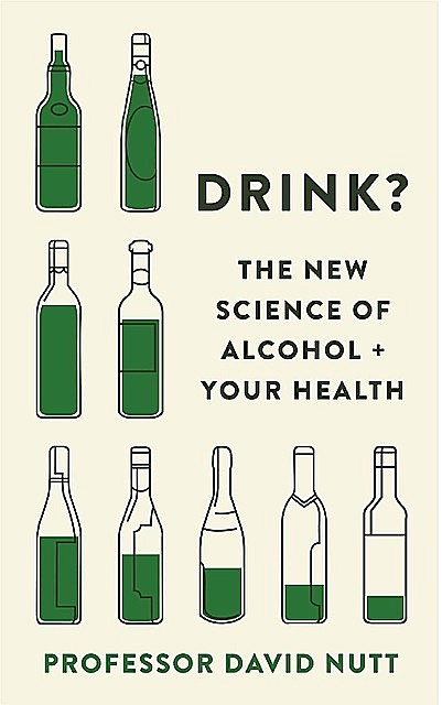 Drink?: The New Science of Alcohol and Your Health, David Nutt