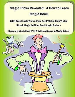 Magic Tricks Revealed: A How to Learn Magic Book With Easy Magic Tricks, Easy Card Tricks, Coin Tricks, Street Magic and Other Cool Magic Tricks – Be a Magic Geek With This Crash Course In Magic School, Malibu Publishing, David Beck