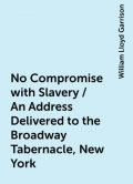 No Compromise with Slavery / An Address Delivered to the Broadway Tabernacle, New York, William Lloyd Garrison