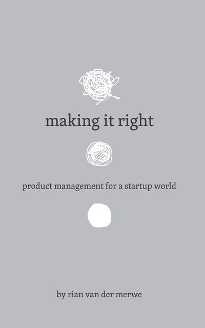 Making It Right: Product Management For A Startup World, Rian van der Merwe