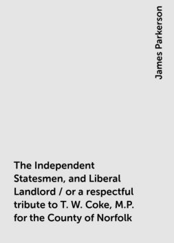 The Independent Statesmen, and Liberal Landlord / or a respectful tribute to T. W. Coke, M.P. for the County of Norfolk, James Parkerson