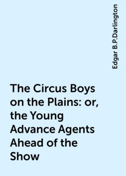 The Circus Boys on the Plains : or, the Young Advance Agents Ahead of the Show, Edgar B.P.Darlington