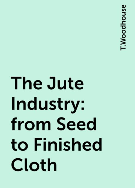 The Jute Industry: from Seed to Finished Cloth, T.Woodhouse