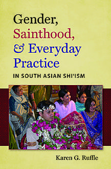 Gender, Sainthood, and Everyday Practice in South Asian Shi'ism, Karen G. Ruffle