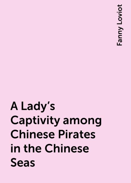 A Lady's Captivity among Chinese Pirates in the Chinese Seas, Fanny Loviot