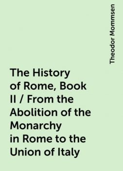 The History of Rome, Book II / From the Abolition of the Monarchy in Rome to the Union of Italy, Theodor Mommsen