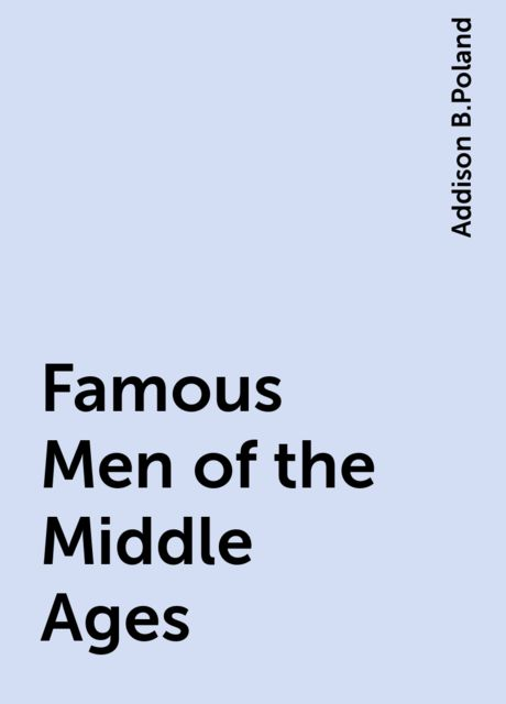 Famous Men of the Middle Ages, Addison B.Poland