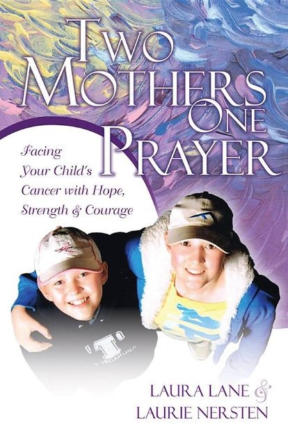 Two Mothers One Prayer: Facing Your Child's Cancer with Hope, Strength, and Courage, Laura Lane, Laurie Nersten