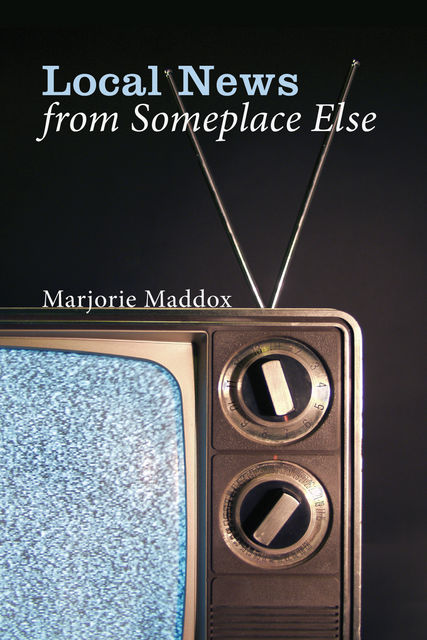 Local News from Someplace Else, Marjorie Maddox