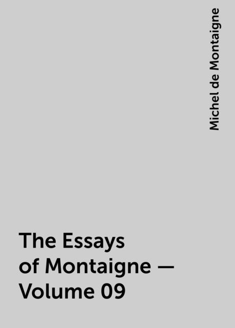 The Essays of Montaigne — Volume 09, Michel de Montaigne