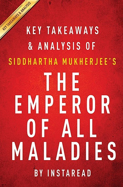 The Emperor of All Maladies by Siddhartha Mukherjee | Key Takeaways & Analysis, Instaread