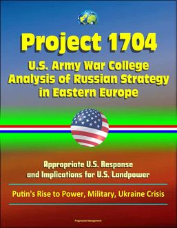 Project 1704: U.S. Army War College Analysis of Russian Strategy in Eastern Europe, Appropriate U.S. Response, and Implications for U.S. Landpower – Putin's Rise to Power, Military, Ukraine Crisis, U.S. Government