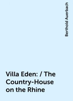 Villa Eden: / The Country-House on the Rhine, Berthold Auerbach