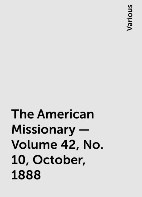 The American Missionary — Volume 42, No. 10, October, 1888, Various