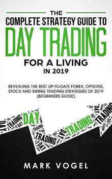 The Complete Strategy Guide to Day Trading for a Living in 2019, Mark Vogel