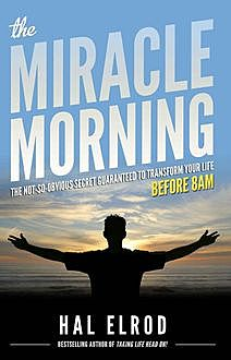 The Miracle Morning: The Not-So-Obvious Secret Guaranteed to Transform Your Life (Before 8AM), Hal Elrod