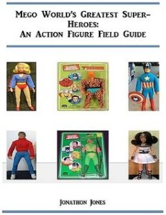 Mego World's Greatest Super-Heroes: An Action Figure Field Guide, Jonathon Jones