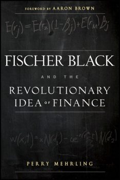 Fischer Black and the Revolutionary Idea of Finance, Aaron Brown, Perry Mehrling