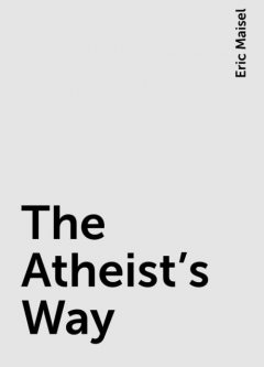 The Atheist's Way, Eric Maisel