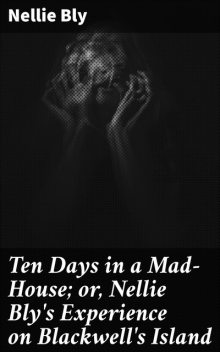 Ten Days in a Mad-House; or, Nellie Bly's Experience on Blackwell's Island, Nellie Bly
