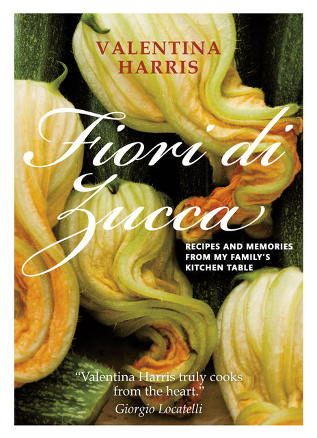 Fiori di Zucca – Recipes and Memories from My Family's Kitchen Table, Valentina Harris Author