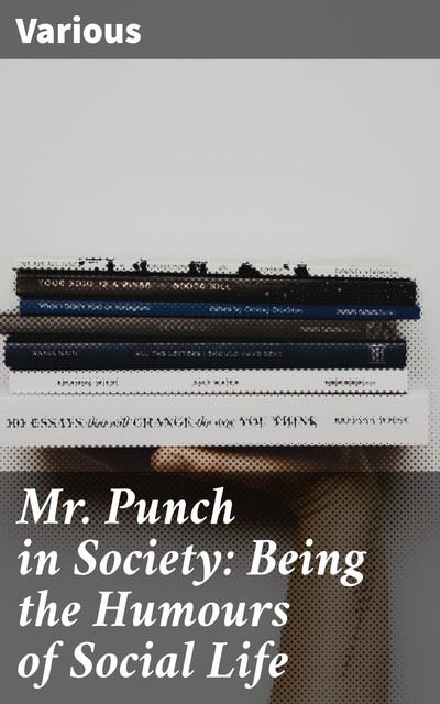 Mr. Punch in Society: Being the Humours of Social Life, John Alexander Sir Hammerton