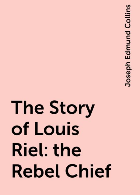 The Story of Louis Riel: the Rebel Chief, Joseph Edmund Collins