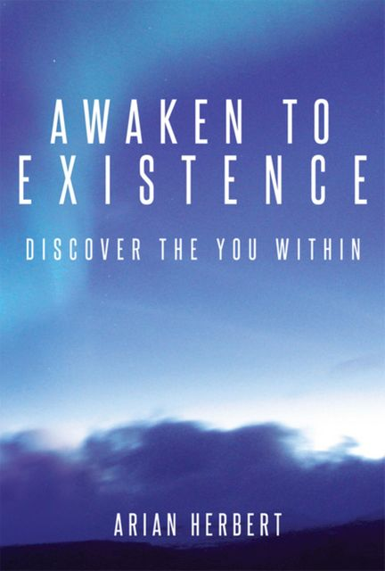 Awaken to Existence: Discover the You Within, Arian Herbert