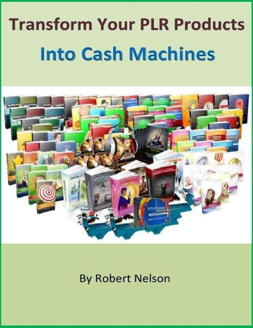 Transform Your PLR Products Into Cash Machines, Robert H. Nelson