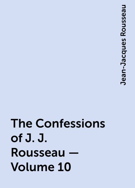 The Confessions of J. J. Rousseau — Volume 10, Jean-Jacques Rousseau