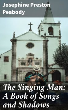 The Singing Man: A Book of Songs and Shadows, Josephine Preston Peabody