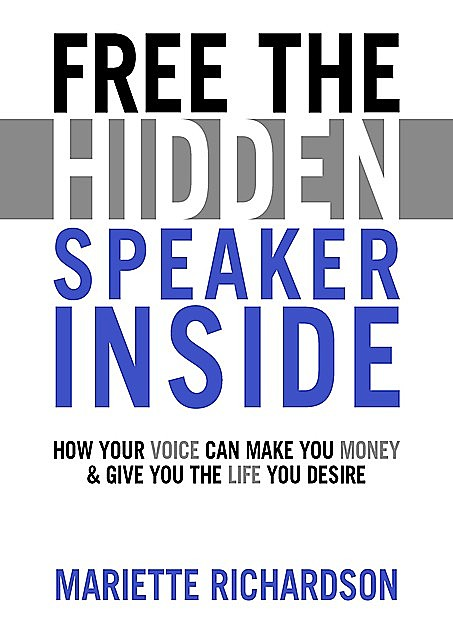Free The Hidden Speaker Inside – How Your Voice Can Make You Money and Give You the Life You Desire, Mariette Richardson