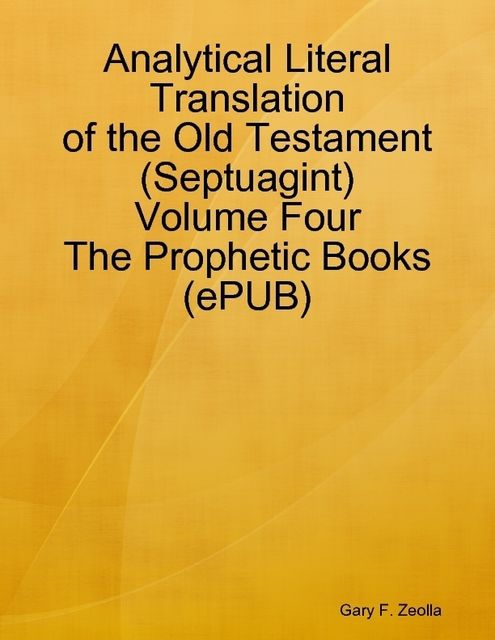 Analytical Literal Translation of the Old Testament (Septuagint) – Volume Four – The Prophetic Books (ePUB), Gary F.Zeolla