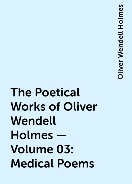 The Poetical Works of Oliver Wendell Holmes — Volume 03: Medical Poems, Oliver Wendell Holmes