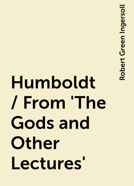 Humboldt / From 'The Gods and Other Lectures', Robert Green Ingersoll