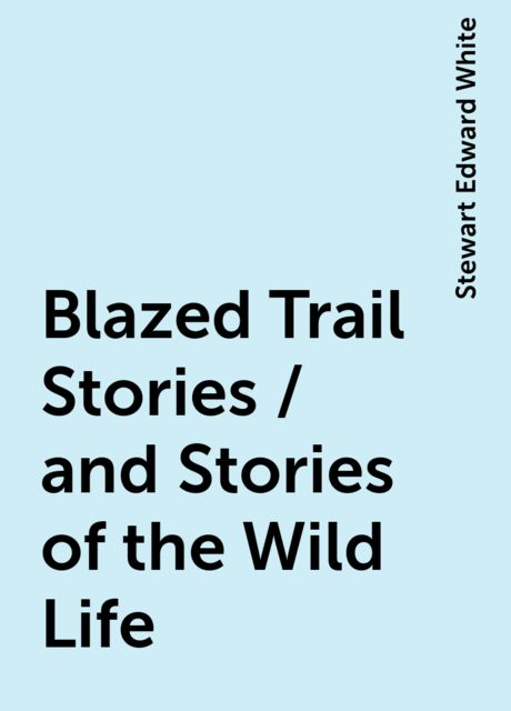 Blazed Trail Stories / and Stories of the Wild Life, Stewart Edward White