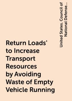 Return Loads' to Increase Transport Resources by Avoiding Waste of Empty Vehicle Running, United States. Council of National Defense. Highways Transport Committee