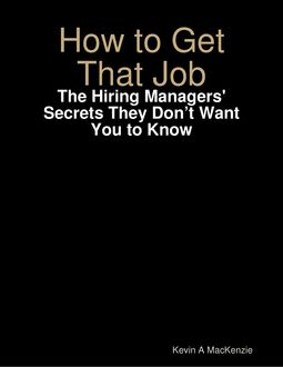 How to Get That Job: The Hiring Managers' Secrets They Don't Want You to Know, Kevin A MacKenzie