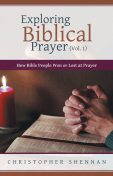 Exploring Biblical Prayer (Vol. 1): How Bible People Won or Lost At Prayer, Christopher Shennan
