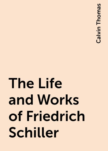 The Life and Works of Friedrich Schiller, Calvin Thomas