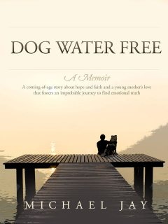 Dog Water Free, A Memoir, Michael Jay