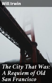 The City That Was: A Requiem of Old San Francisco, Will Irwin
